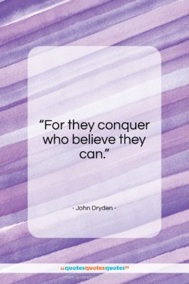 """John Dryden quote: """"For they conquer who believe they can…""""- at QuotesQuotesQuotes.com"""