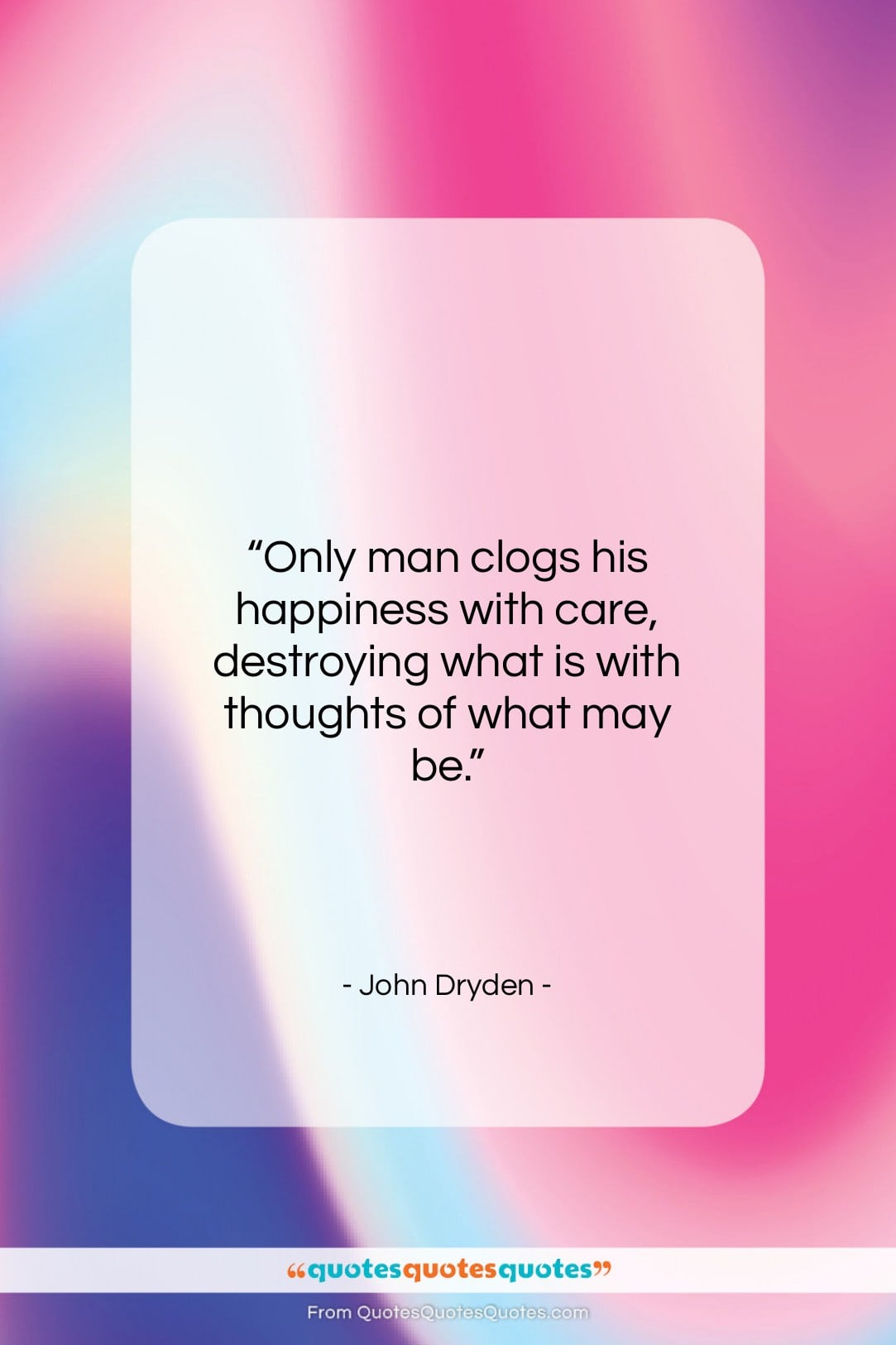 """John Dryden quote: """"Only man clogs his happiness with care,…""""- at QuotesQuotesQuotes.com"""