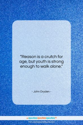 """John Dryden quote: """"Reason is a crutch for age, but…""""- at QuotesQuotesQuotes.com"""