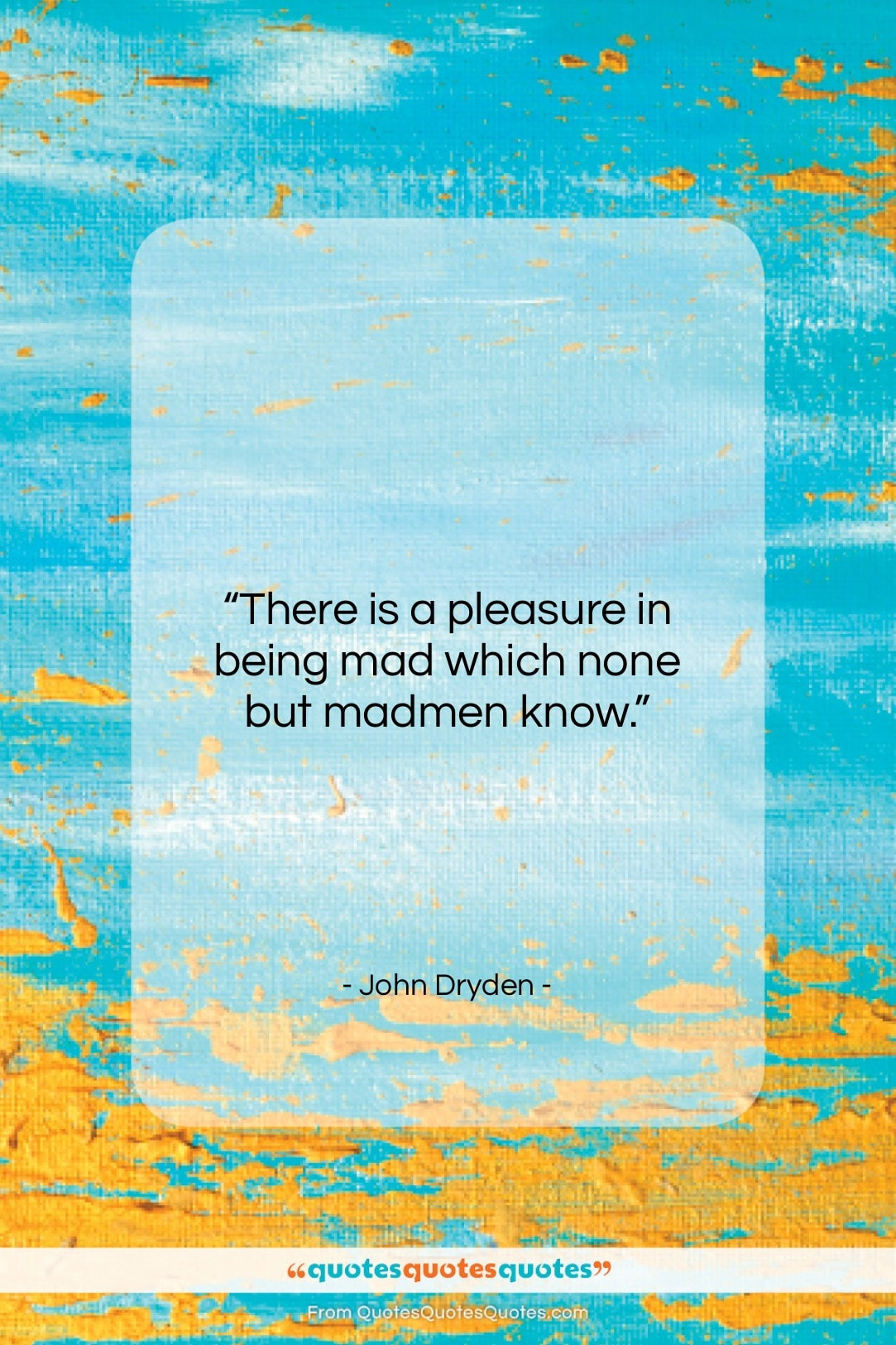 """John Dryden quote: """"There is a pleasure in being mad…""""- at QuotesQuotesQuotes.com"""