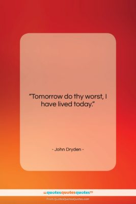 "John Dryden quote: ""Tomorrow do thy worst, I have lived…""- at QuotesQuotesQuotes.com"
