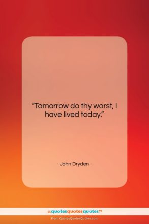 """John Dryden quote: """"Tomorrow do thy worst, I have lived…""""- at QuotesQuotesQuotes.com"""