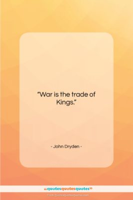 """John Dryden quote: """"War is the trade of Kings….""""- at QuotesQuotesQuotes.com"""