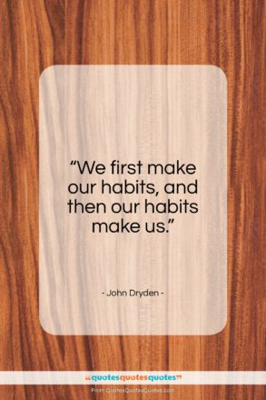 """John Dryden quote: """"We first make our habits, and then…""""- at QuotesQuotesQuotes.com"""