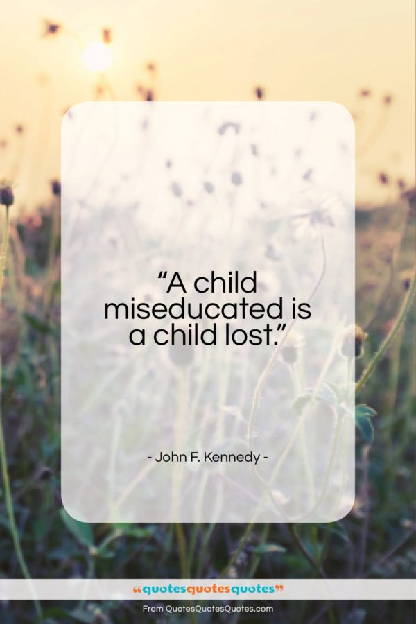"""John F. Kennedy quote: """"A child miseducated is a child lost…""""- at QuotesQuotesQuotes.com"""