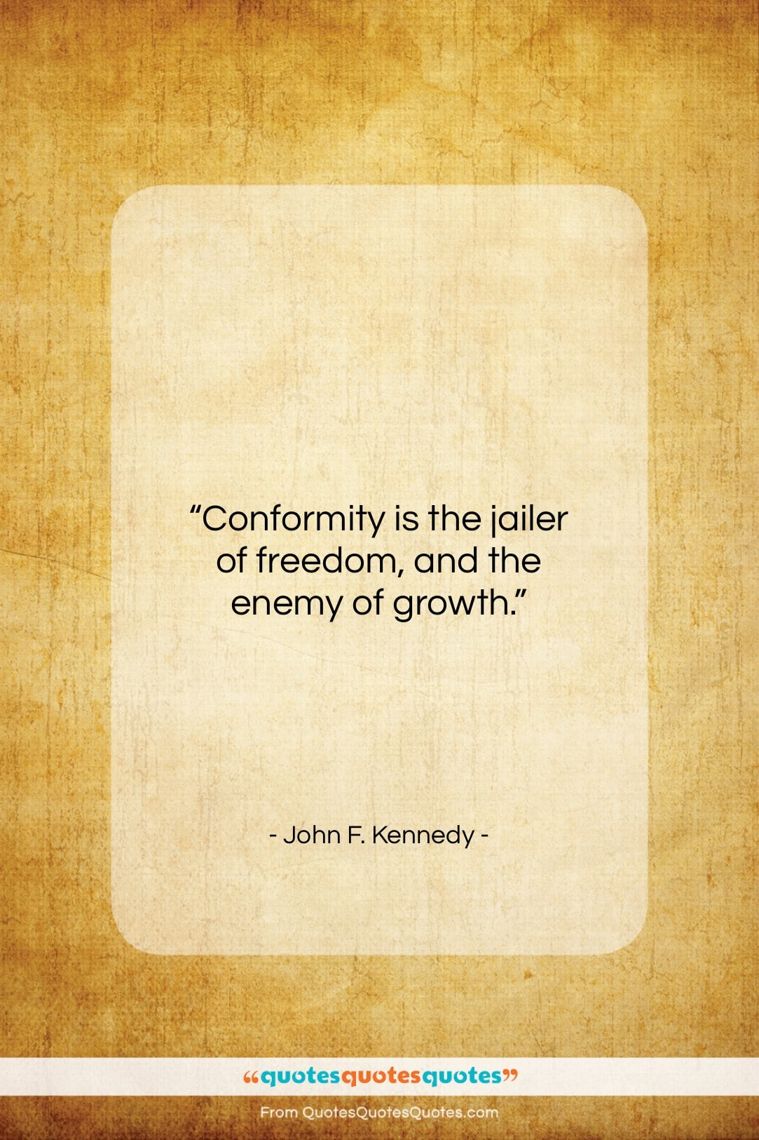 """John F. Kennedy quote: """"Conformity is the jailer of freedom, and the enemy of growth.""""- at QuotesQuotesQuotes.com"""