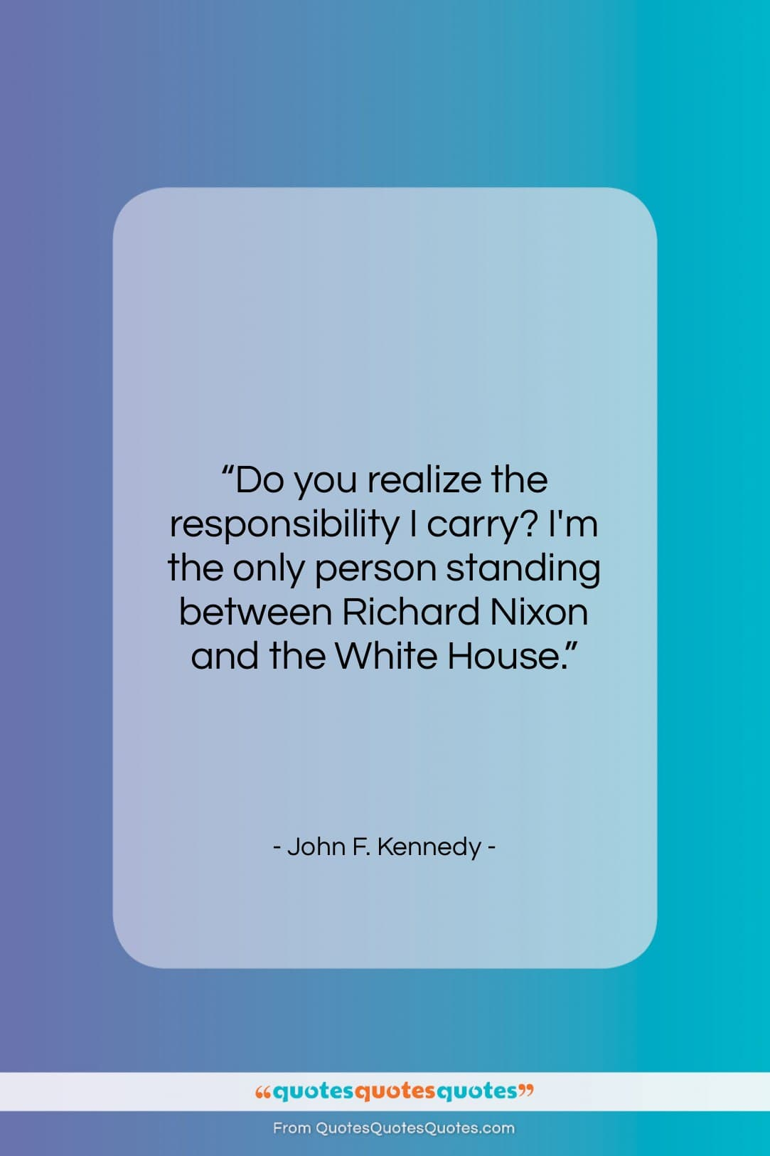 """John F. Kennedy quote: """"Do you realize the responsibility I carry?…""""- at QuotesQuotesQuotes.com"""