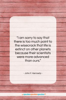 """John F. Kennedy quote: """"I am sorry to say that there…""""- at QuotesQuotesQuotes.com"""