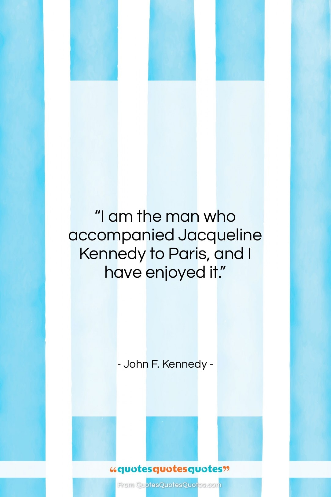 """John F. Kennedy quote: """"I am the man who accompanied Jacqueline…""""- at QuotesQuotesQuotes.com"""