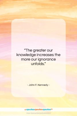 """John F. Kennedy quote: """"The greater our knowledge increases the more…""""- at QuotesQuotesQuotes.com"""