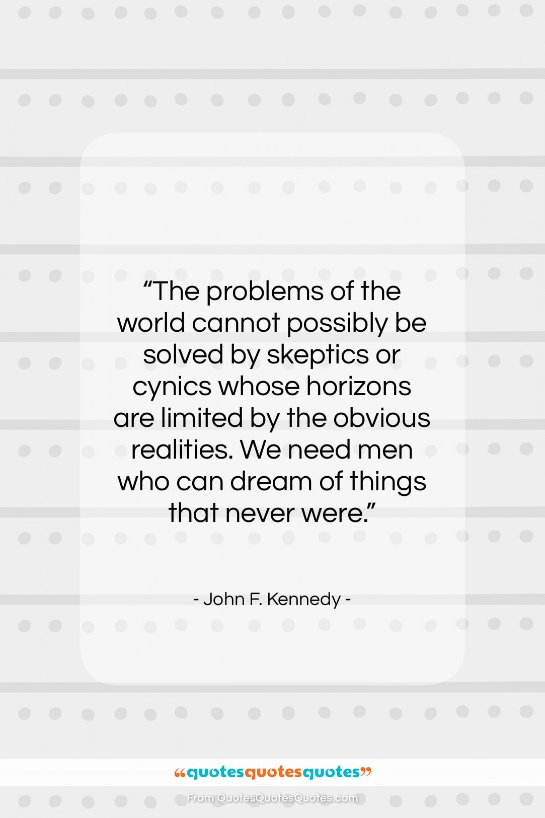 """John F. Kennedy quote: """"The problems of the world cannot possibly…""""- at QuotesQuotesQuotes.com"""