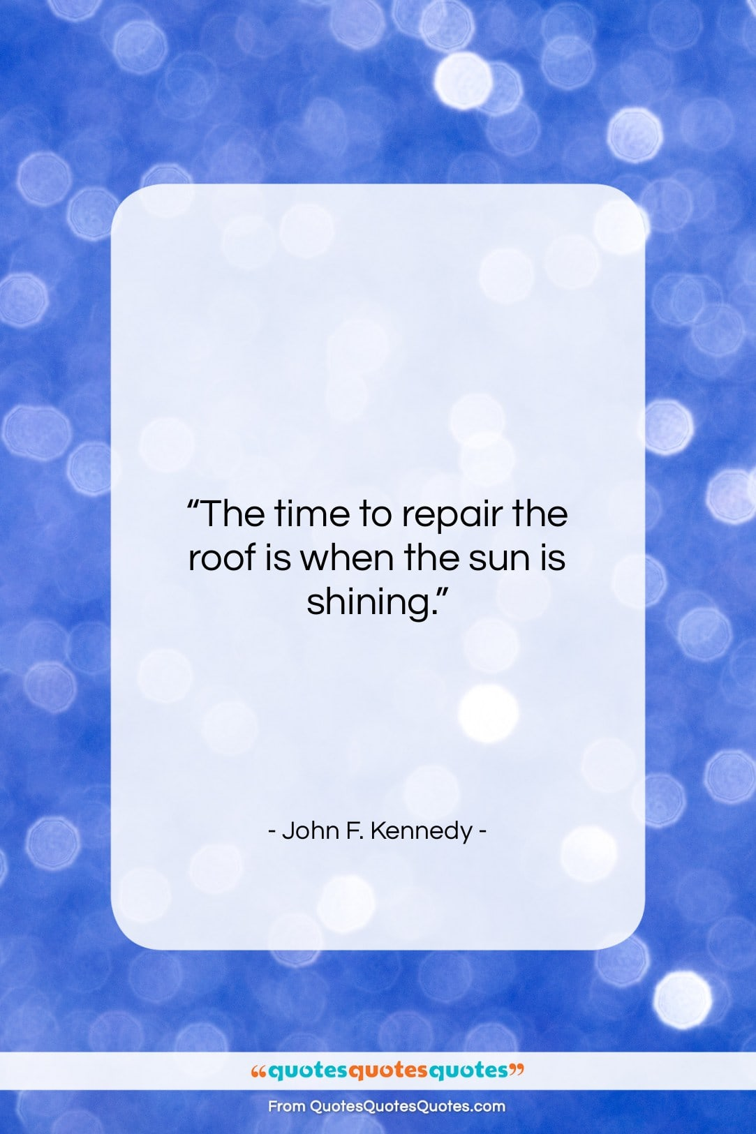 """John F. Kennedy quote: """"The time to repair the roof is…""""- at QuotesQuotesQuotes.com"""