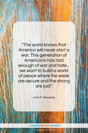 """John F. Kennedy quote: """"The world knows that America will never…""""- at QuotesQuotesQuotes.com"""