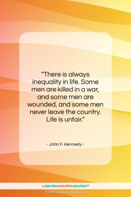 """John F. Kennedy quote: """"There is always inequality in life. Some…""""- at QuotesQuotesQuotes.com"""