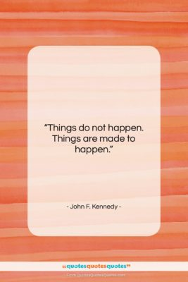 """John F. Kennedy quote: """"Things do not happen. Things are made…""""- at QuotesQuotesQuotes.com"""