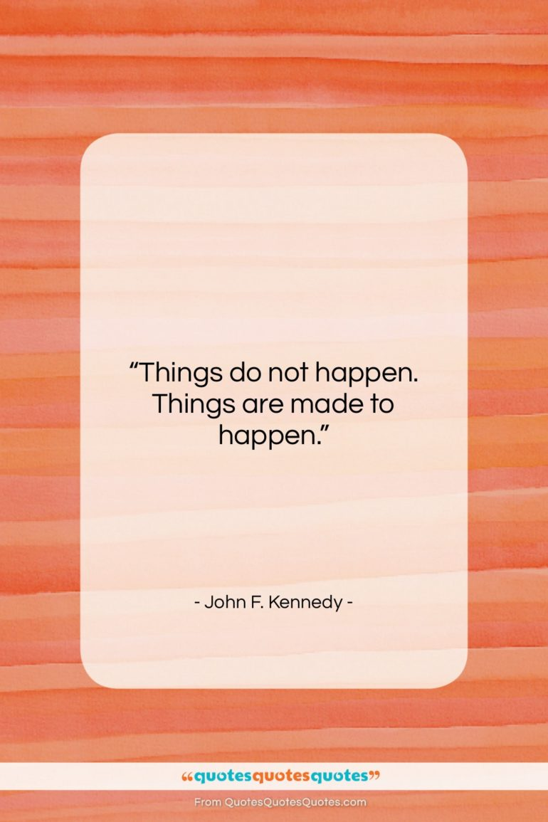 "John F. Kennedy quote: ""Things do not happen. Things are made…""- at QuotesQuotesQuotes.com"
