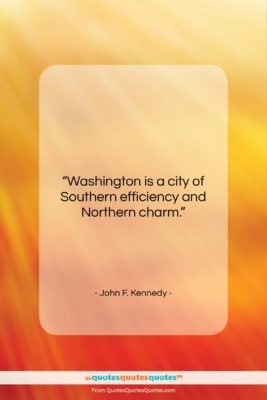 """John F. Kennedy quote: """"Washington is a city of Southern efficiency…""""- at QuotesQuotesQuotes.com"""