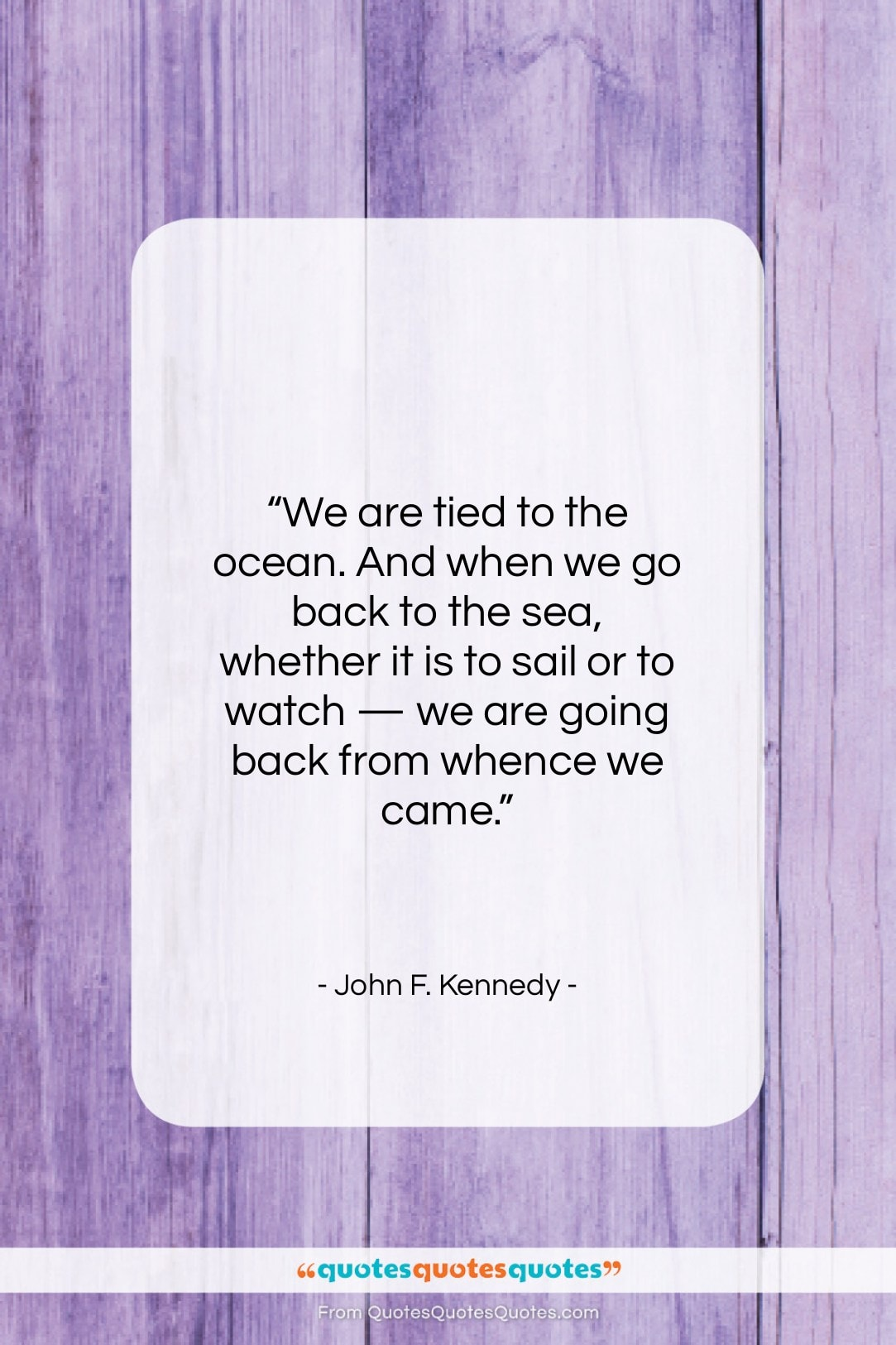"""John F. Kennedy quote: """"We are tied to the ocean. And…""""- at QuotesQuotesQuotes.com"""