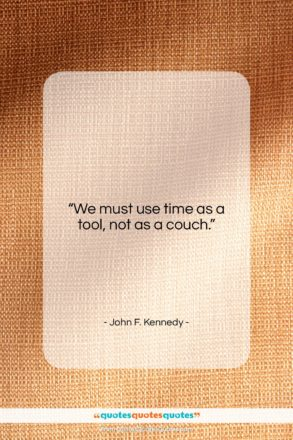 """John F. Kennedy quote: """"We must use time as a tool…""""- at QuotesQuotesQuotes.com"""
