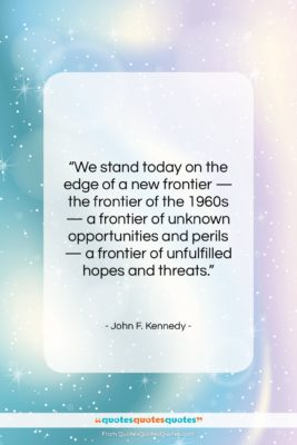 """John F. Kennedy quote: """"We stand today on the edge of…""""- at QuotesQuotesQuotes.com"""