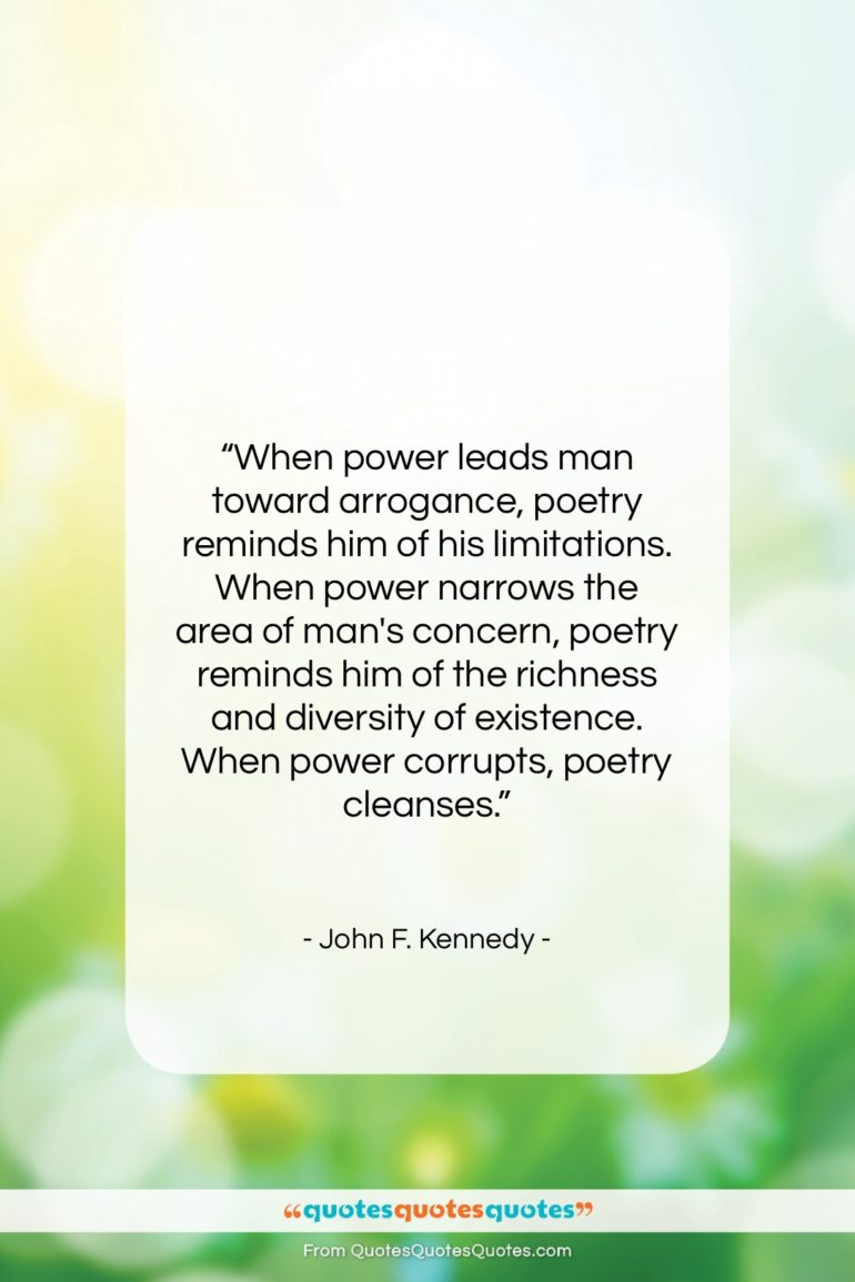 "John F. Kennedy quote: ""When power leads man toward arrogance, poetry…""- at QuotesQuotesQuotes.com"