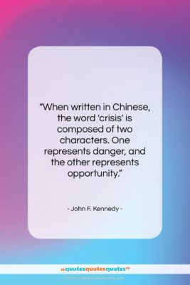 """John F. Kennedy quote: """"When written in Chinese, the word crisis…""""- at QuotesQuotesQuotes.com"""