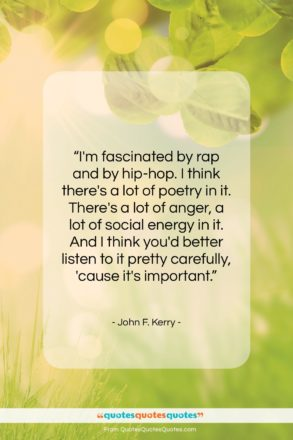 """John F. Kerry quote: """"I'm fascinated by rap and by hip-hop….""""- at QuotesQuotesQuotes.com"""