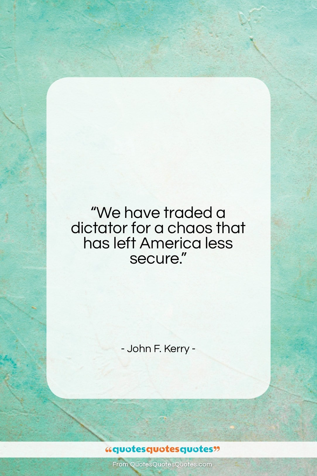 """John F. Kerry quote: """"We have traded a dictator for a…""""- at QuotesQuotesQuotes.com"""