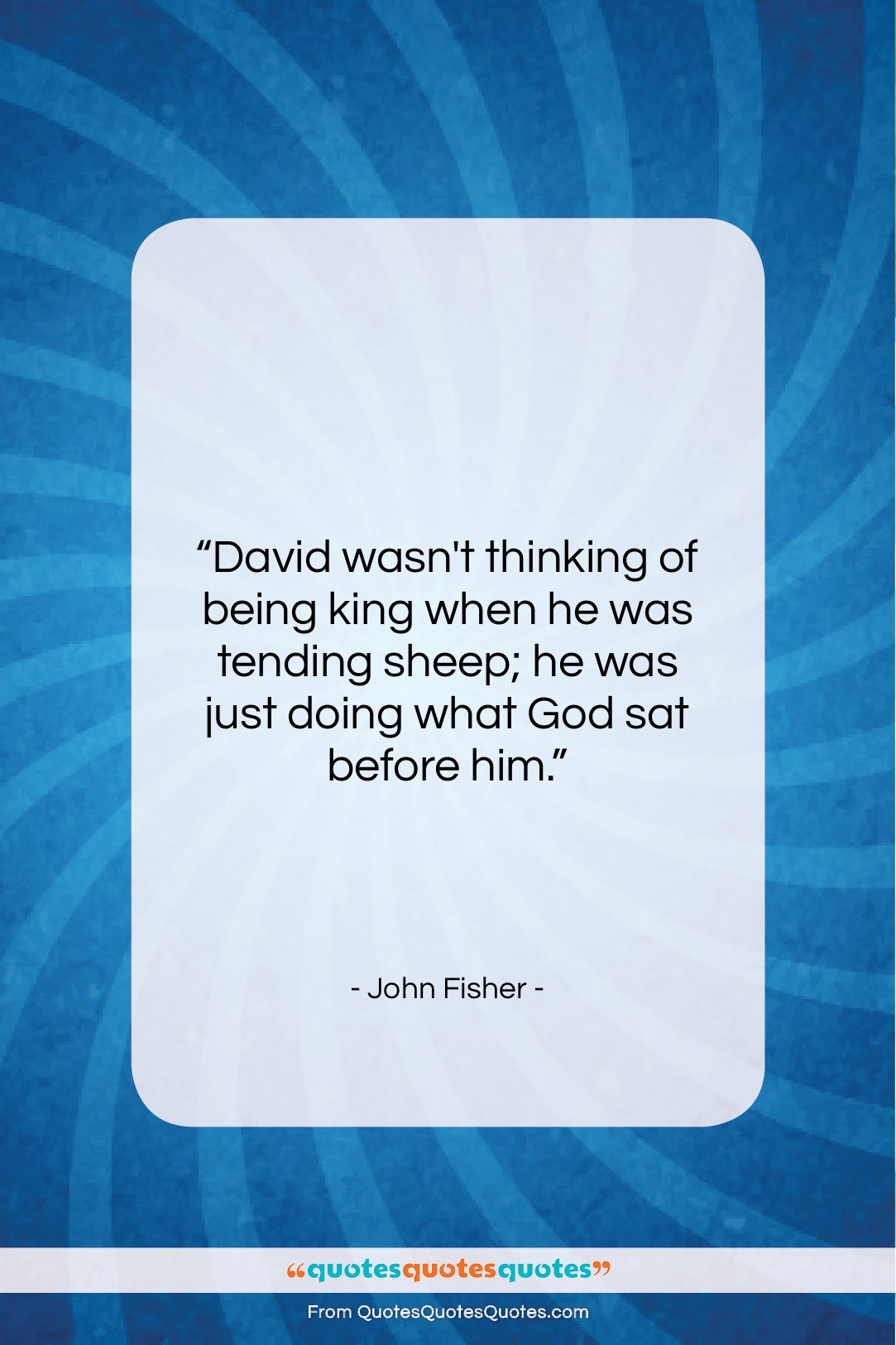 """John Fisher quote: """"David wasn't thinking of being king when…""""- at QuotesQuotesQuotes.com"""
