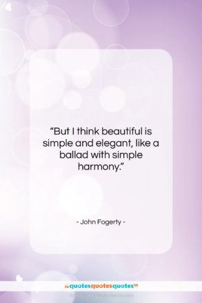 """John Fogerty quote: """"But I think beautiful is simple and…""""- at QuotesQuotesQuotes.com"""