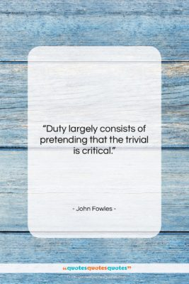 """John Fowles quote: """"Duty largely consists of pretending that the…""""- at QuotesQuotesQuotes.com"""