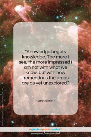 """John Glenn quote: """"Knowledge begets knowledge. The more I see,…""""- at QuotesQuotesQuotes.com"""