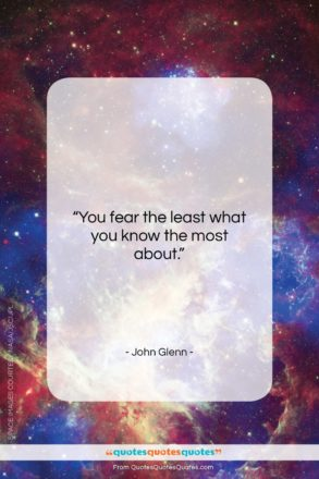 "John Glenn quote: ""You fear the least what you know…""- at QuotesQuotesQuotes.com"
