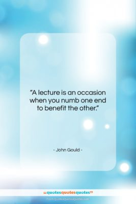 """John Gould quote: """"A lecture is an occasion when you…""""- at QuotesQuotesQuotes.com"""
