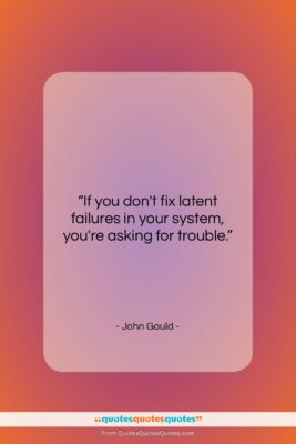 """John Gould quote: """"If you don't fix latent failures in…""""- at QuotesQuotesQuotes.com"""
