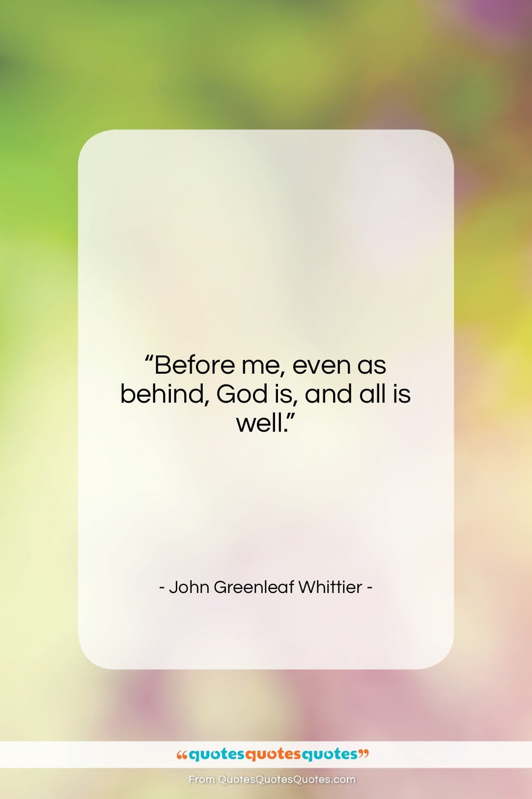 """John Greenleaf Whittier quote: """"Before me, even as behind, God is,…""""- at QuotesQuotesQuotes.com"""