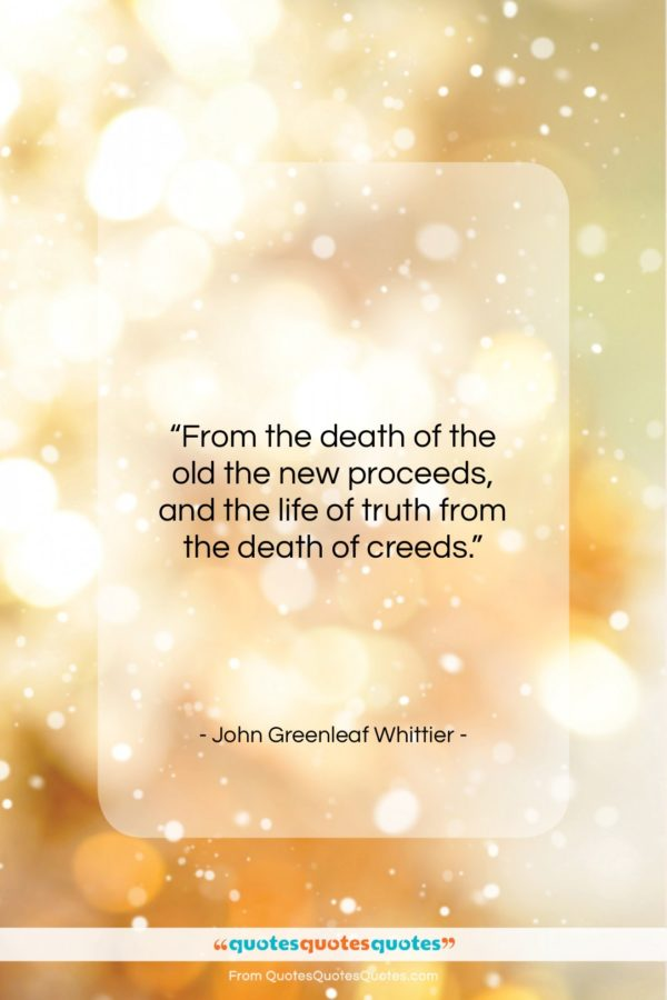 """John Greenleaf Whittier quote: """"From the death of the old the…""""- at QuotesQuotesQuotes.com"""