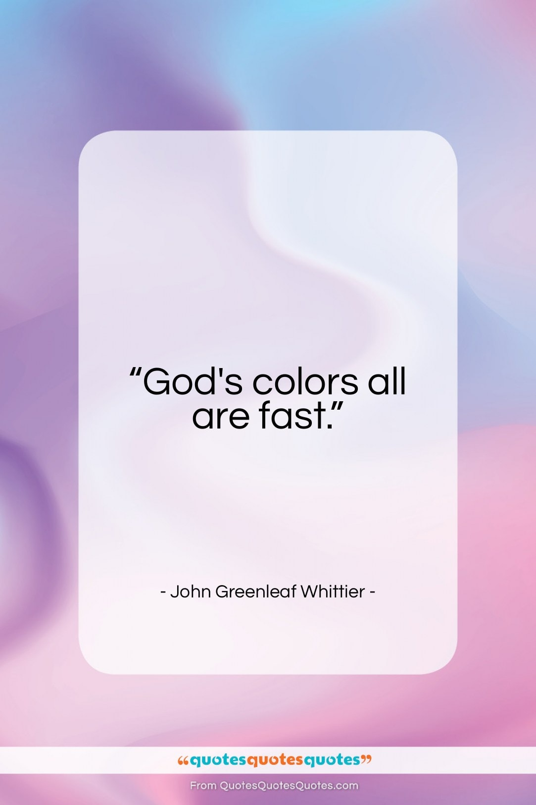 """John Greenleaf Whittier quote: """"God's colors all are fast…""""- at QuotesQuotesQuotes.com"""