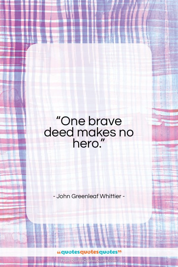 """John Greenleaf Whittier quote: """"One brave deed makes no hero…""""- at QuotesQuotesQuotes.com"""