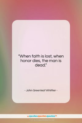 """John Greenleaf Whittier quote: """"When faith is lost, when honor dies,…""""- at QuotesQuotesQuotes.com"""