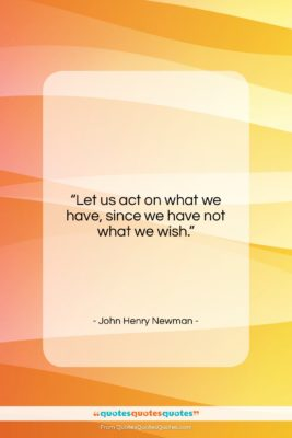 """John Henry Newman quote: """"Let us act on what we have,…""""- at QuotesQuotesQuotes.com"""