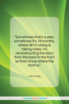 """John Irving quote: """"Sometimes that's a year, sometimes it's 18…""""- at QuotesQuotesQuotes.com"""
