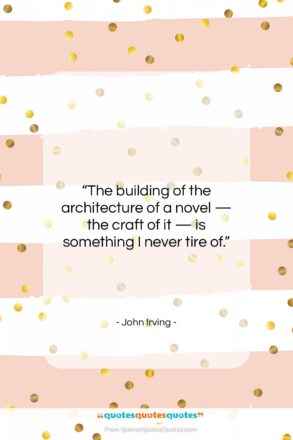 """John Irving quote: """"The building of the architecture of a…""""- at QuotesQuotesQuotes.com"""