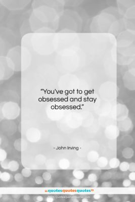 """John Irving quote: """"You've got to get obsessed and stay…""""- at QuotesQuotesQuotes.com"""