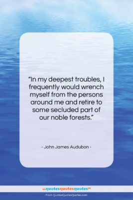 """John James Audubon quote: """"In my deepest troubles, I frequently would…""""- at QuotesQuotesQuotes.com"""