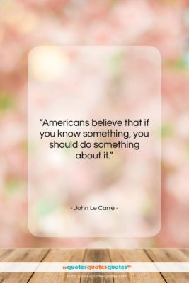 """John Le Carré quote: """"Americans believe that if you know something,…""""- at QuotesQuotesQuotes.com"""