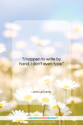 """John Le Carré quote: """"I happen to write by hand. I…""""- at QuotesQuotesQuotes.com"""