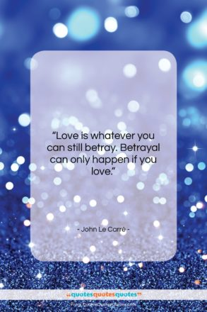 """John Le Carré quote: """"Love is whatever you can still betray….""""- at QuotesQuotesQuotes.com"""