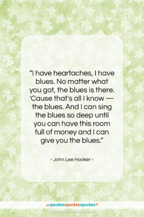 """John Lee Hooker quote: """"I have heartaches, I have blues. No…""""- at QuotesQuotesQuotes.com"""