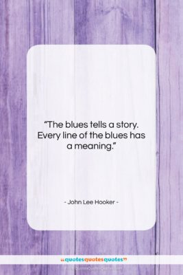 """John Lee Hooker quote: """"The blues tells a story. Every line…""""- at QuotesQuotesQuotes.com"""
